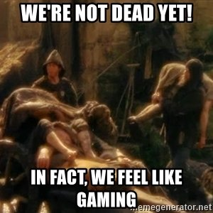 were-not-dead-yet-in-fact-we-feel-like-gaming
