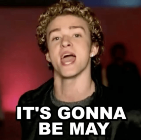 its gonna be may